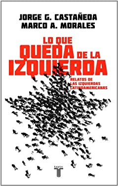 Lo Que Queda de la Izquierda: Relatos de las Izquierdas Latinoamericanas = What Is Left of the Left 9786071107510