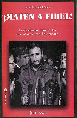 Maten A Fidel!: La Apasionante Trama de los Atentados Contra el Lider Cubano 9786074570403
