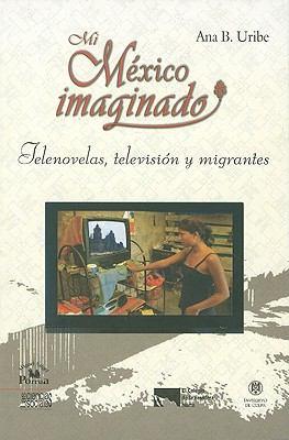 Mi Mexico Imaginado: Telenovelas, Television y Migrantes 9786074011883