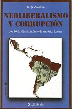 Neoliberalismo y Corrupcion: Los 90: La Decada Infame de America Latina 9786074570687