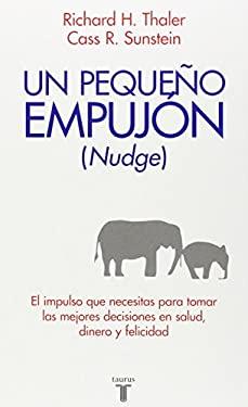 Un Pequeno Empujon (Nudge): El Impulso Que Necesitas Para Tomar Mejores Decisiones Sobre Salud, Dinero y Felicidad = Nudge 9786071101860