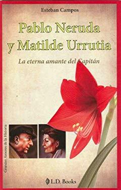 Pablo Neruda y Matilde Urrutia: La Eterna Amante del Capitan = Pablo Neruda and Matilde Urrutia 9786074570601