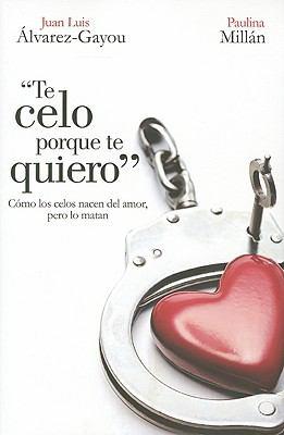 Te Celo Porque Te Quiero: Como los Celos Nacen del Amor, Pero Lo Matan = I 'm Jealous Because I Love You 9786074298789