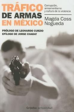 Trafico de Armas en Mexico: Corrupcion, Armamentismo y Cultura de la Violencia 9786073104128