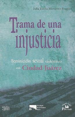 Trama de una Injusticia: Feminicidio Sexual Sistemico en Ciudad Juarez 9786074010855