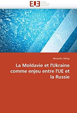 La Moldavie Et L'Ukraine Comme Enjeu Entre L'Ue Et La Russie 9786131588709