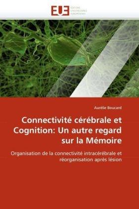 Connectivit Crbrale Et Cognition: Un Autre Regard Sur La Mmoire 9786131509483