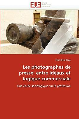 Les Photographes de Presse: Entre Idaux Et Logique Commerciale 9786131519116