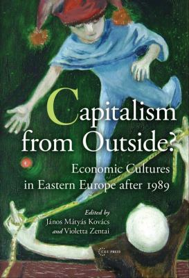 Capitalism from Outside: Economic Cultures in Central and Eastern Europe After 1989 9786155211331