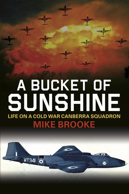 A Bucket of Sunshine: Life on a Cold War Canberra Squadron EB9780752476995