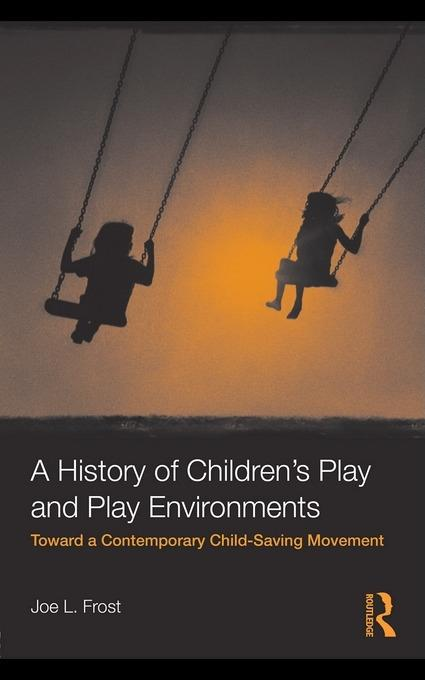 A History of Children's Play and Play Environments: Toward a Contemporary Child-Saving Movement EB9780203868652