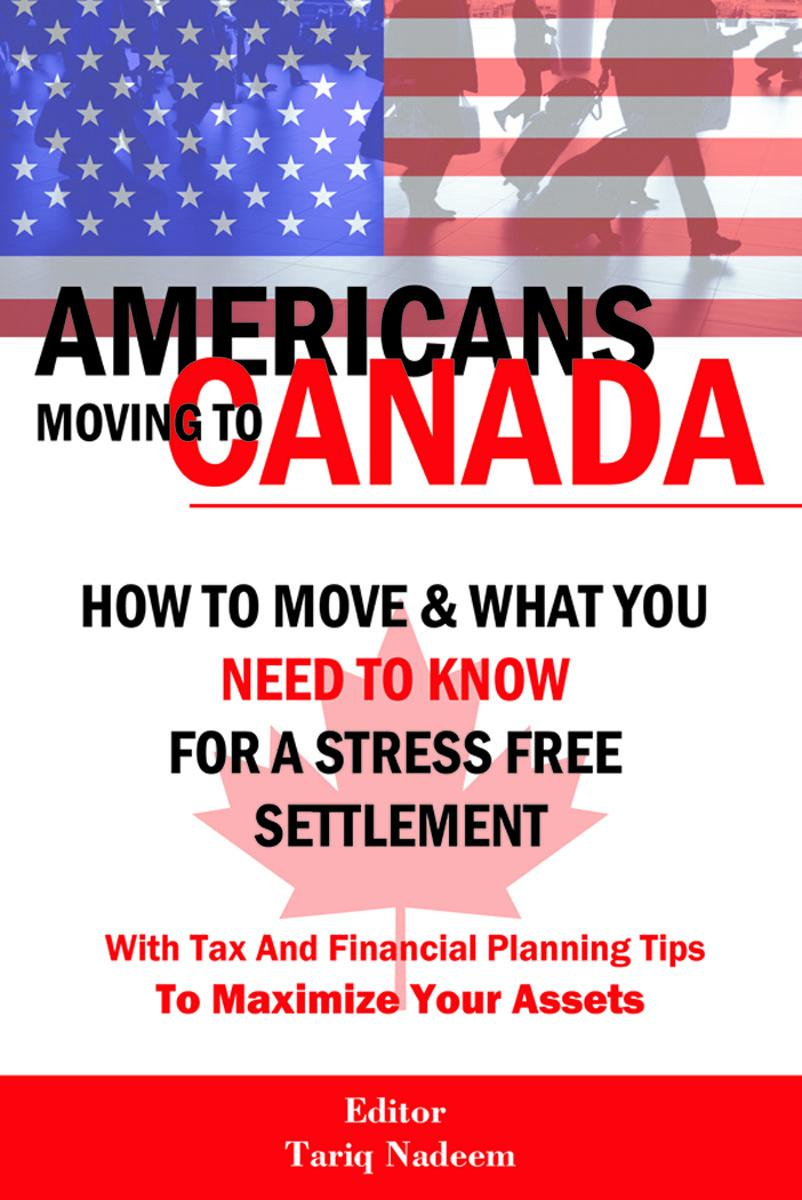 AMERICANS MOVING TO CANADA - How To Move & What You Need To Know For Stress Free Settlement With Your Tax And Financial Planning Tips To Maximize Your EB9780980920352