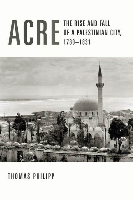 Acre: The Rise and Fall of a Palestinian City, 1730-1831 EB9780231506038