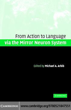 Action to Language via the Mirror Neuron System EB9780511242984