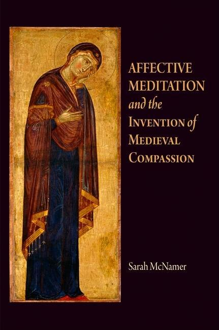 Affective Meditation and the Invention of Medieval Compassion EB9780812202786