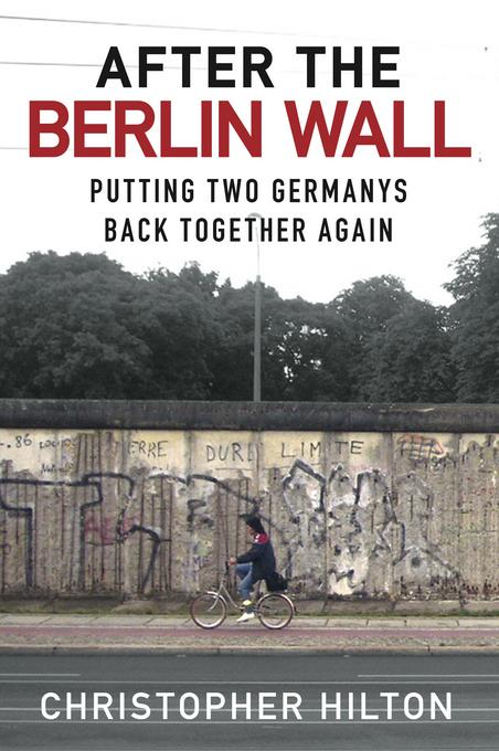 After the Berlin Wall: Putting Two Germanys Back Together Again EB9780752479965