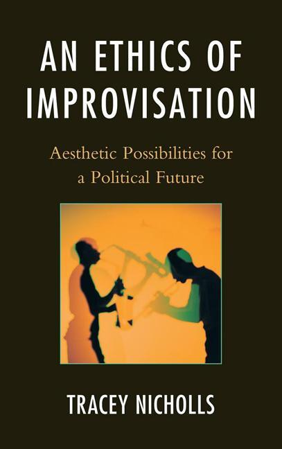 An Ethics of Improvisation: Aesthetic Possibilities for a Political Future EB9780739173657