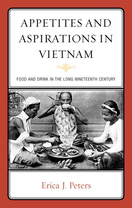 Appetites and Aspirations in Vietnam: Food and Drink in the Long Nineteenth Century EB9780759120778
