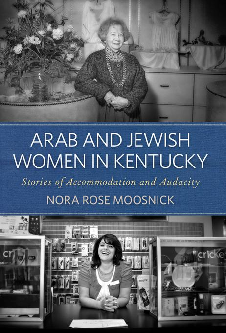 Arab and Jewish Women in Kentucky: Stories of Accommodation and Audacity EB9780813136226