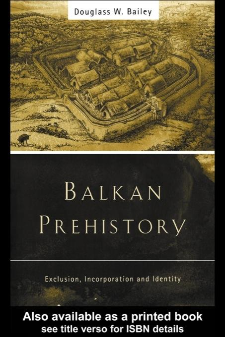 Balkan Prehistory: Exclusion, Incorporation and Identity EB9780203461969