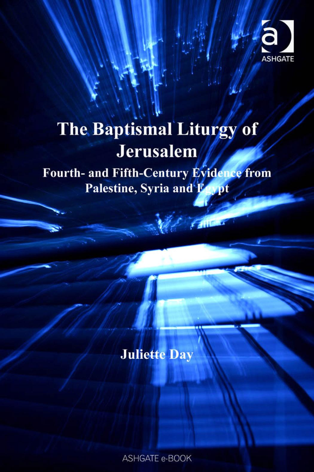 Baptismal Liturgy of Jerusalem, The: Fourth and FifthCentury Evidence from Palestine, Syria and Egypt Liturgy, Worship and Society EB9780754686361