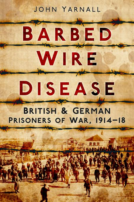 Barbed Wire Disease: British and German Prisoners of War 1914-1919 EB9780752472621