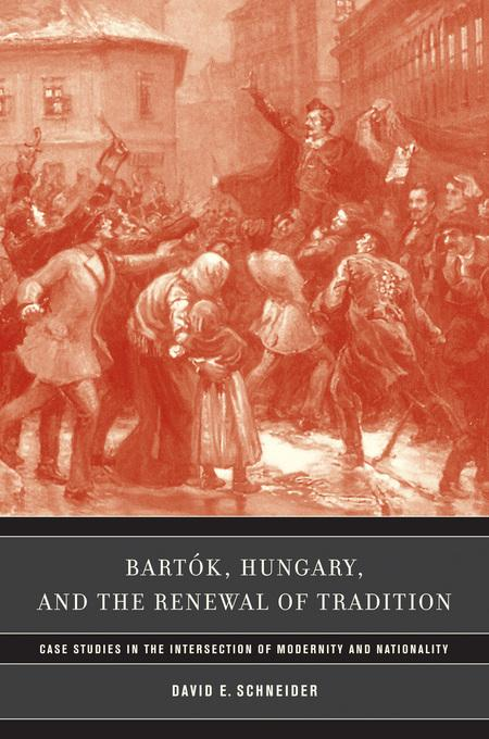 Bart?k, Hungary, and the Renewal of Tradition: Case Studies in the Intersection of Modernity and Nationality EB9780520932050