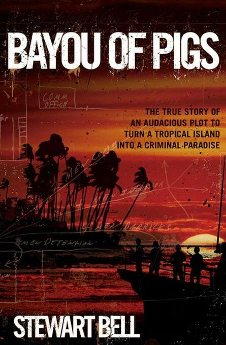 Bayou of Pigs: The True Story of an Audacious Plot to Turn a Tropical Island into a Criminal Paradise EB9780470738634