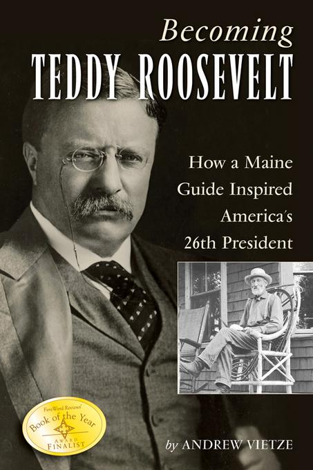 Becoming Teddy Roosevelt: How a Maine Guide Inspired America's 26th President EB9780892729142