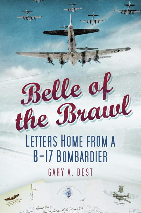 Belle of the Brawl: Letters Home from a      B-17 Bombardier EB9780752466484