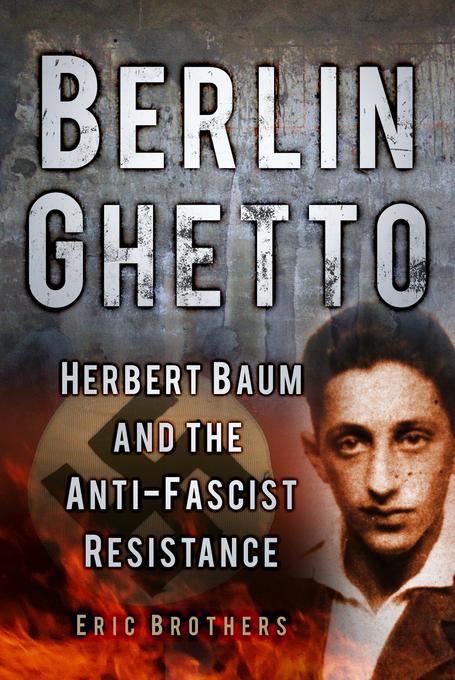 Berlin Ghetto: Herbert Baum and the Anti-Fascist Resistance EB9780752483597