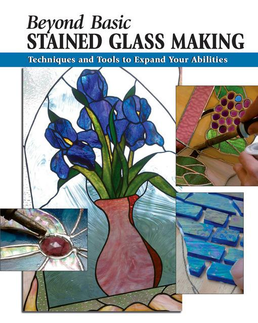 Beyond Basic Stained Glass Making: Techniques and Tools to Expand Your Abilities EB9780811746113