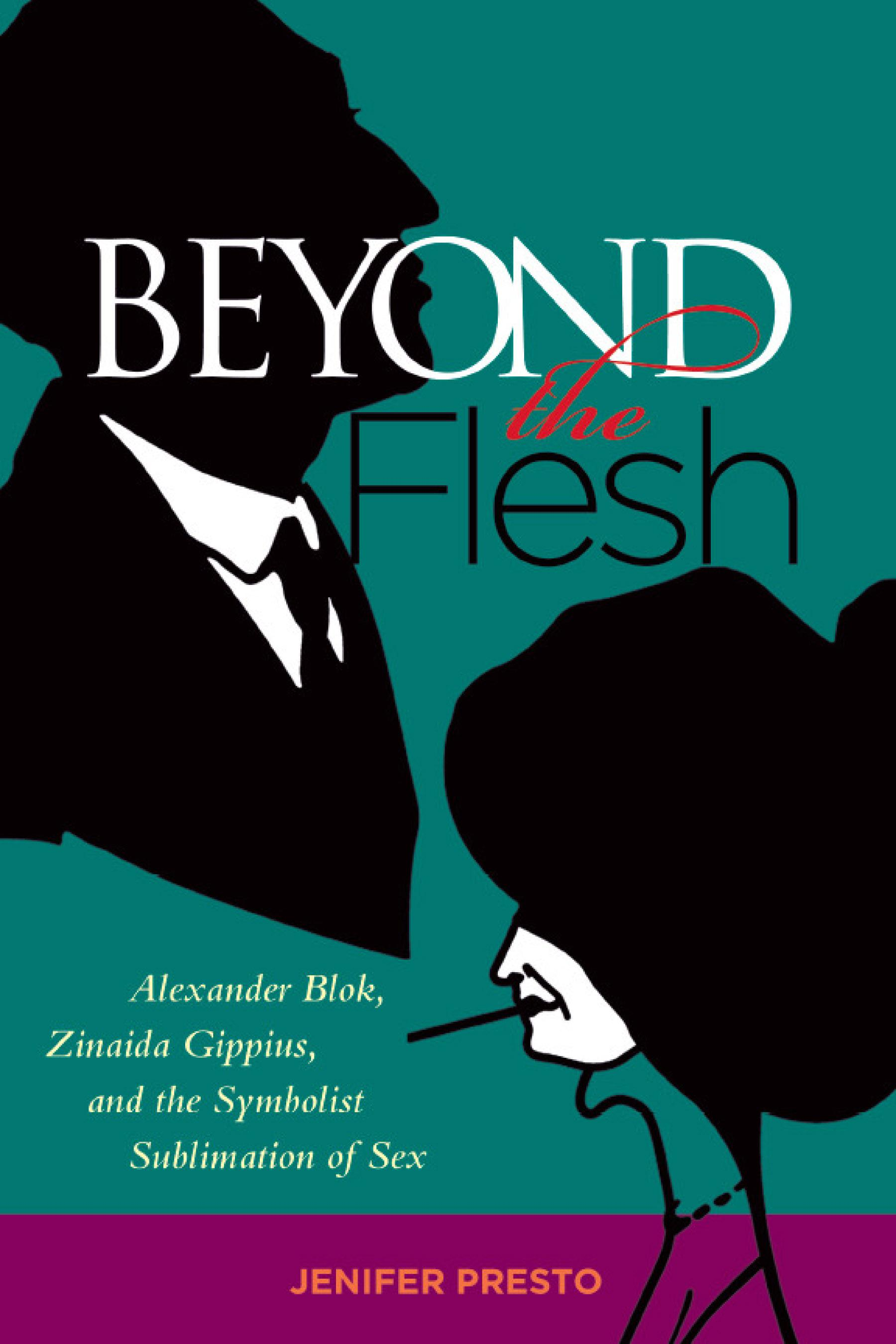 Beyond the Flesh: Alexander Blok, Zinaida Gippius, and the Symbolist Sublimation of Sex EB9780299229535