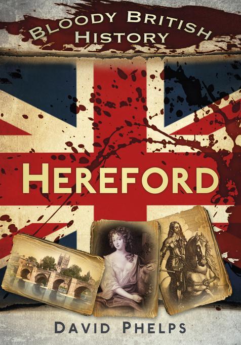 Bloody British History: Hereford EB9780752482972