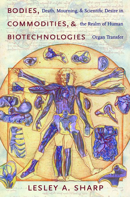 Bodies, Commodities, and Biotechnologies: Death, Mourning, and Scientific Desire in the Realm of Human Organ Transfer EB9780231510981