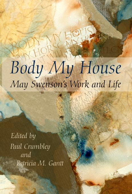 Body My House: May Swenson's Work and Life Paul Crumbley and Patricia M Gantt