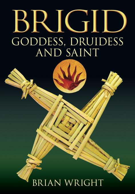 Brigid: Goddess, Druidess and Saint EB9780752472027
