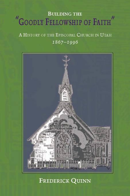 Building The Goodly Fellowship Of Faith: A History of the Episcopal Church in Utah, 1867-1996 EB9780874215069