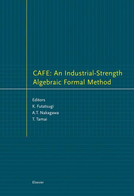 CAFE: An Industrial-Strength Algebraic Formal Method: An Industrial-Strength Algebraic Formal Method EB9780080528403