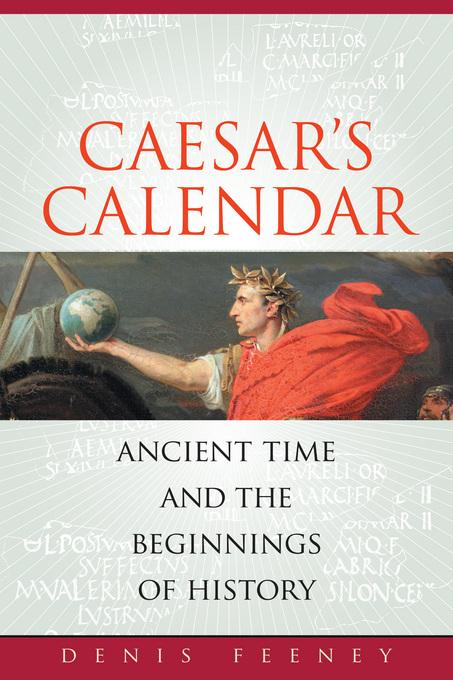 Caesar's Calendar: Ancient Time and the Beginnings of History EB9780520933767