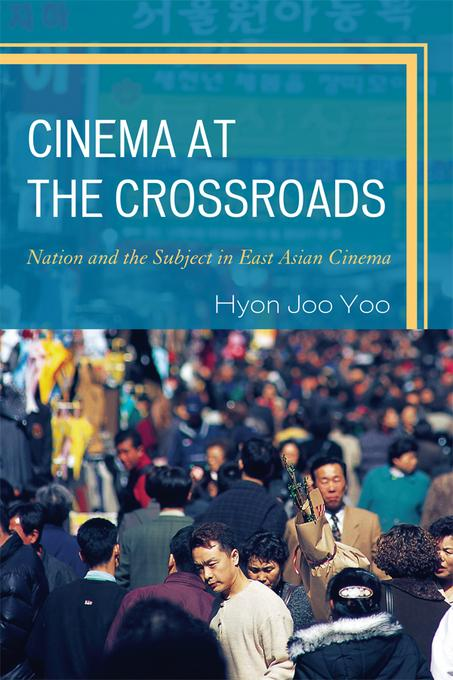 Cinema at the Crossroads: Nation and the Subject in East Asian Cinema EB9780739175354