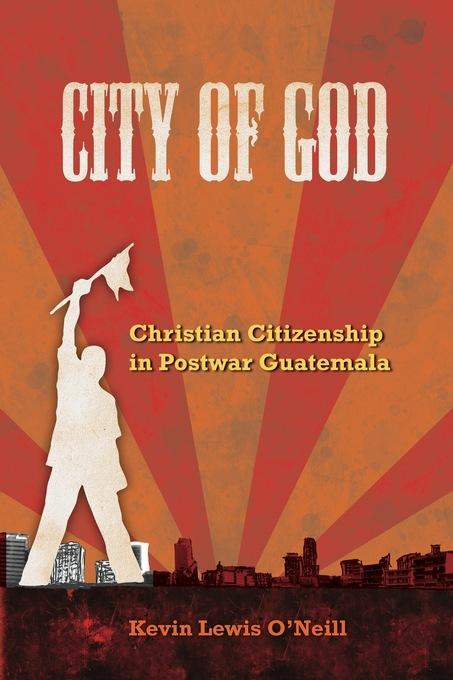 City of God: Christian Citizenship in Postwar Guatemala EB9780520945135