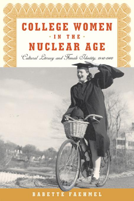 College Women In The Nuclear Age: Cultural Literacy and Female Identity, 1940-1960 EB9780813553191