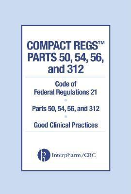 Compact Regs Parts 50, 54, 56, and 312:  CFR 21 Parts 50, 56, and 312 Good Clinical Practices (10 Pack) EB9780203494509