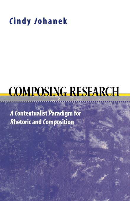 Composing Research: A Contextualist Research Paradigm for Rhetoric and Composition EB9780874213225