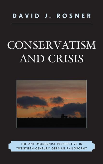 Conservatism and Crisis: The Anti-Modernist Perspective in Twentieth Century German Philosophy EB9780739175521