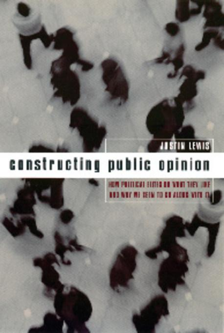 Constructing Public Opinion: How Political Elites Do What They Like and Why We Seem to Go Along with It EB9780231529068