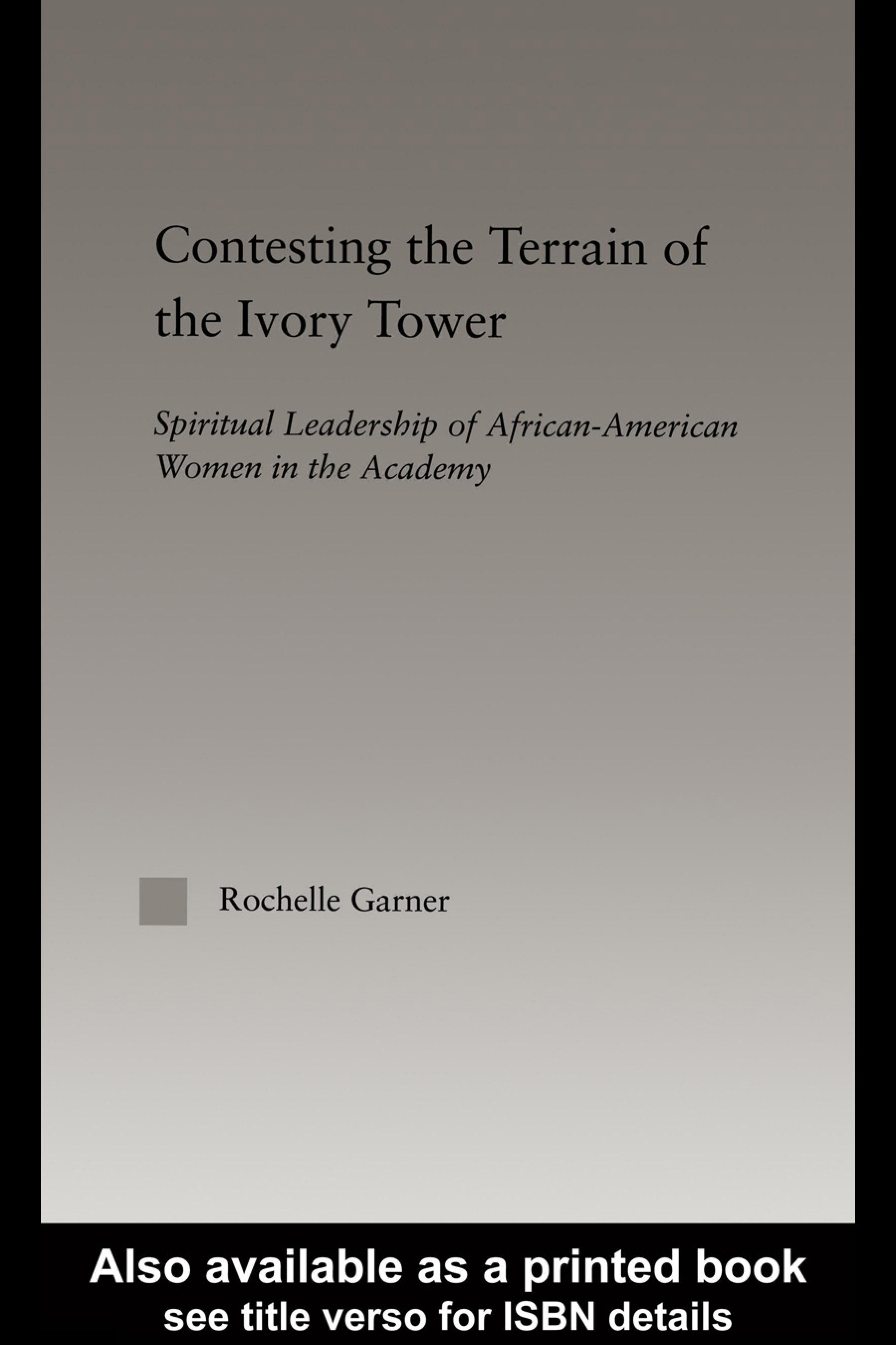 Contesting the Terrain of the Ivory Tower: Spiritual Leadership of African American Women in the Academy EB9780203463796