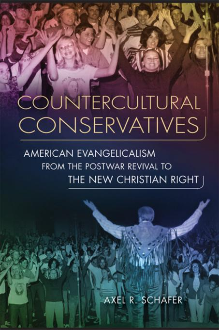 Countercultural Conservatives: American Evangelicalism from the Postwar Revival to the New Christian Right