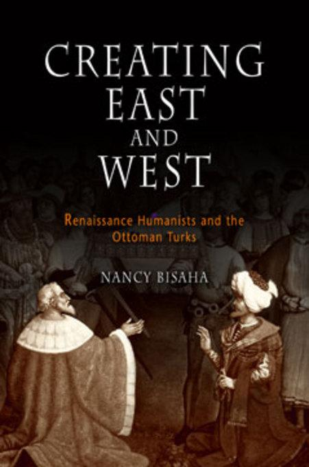 Creating East and West: Renaissance Humanists and the Ottoman Turks EB9780812201291